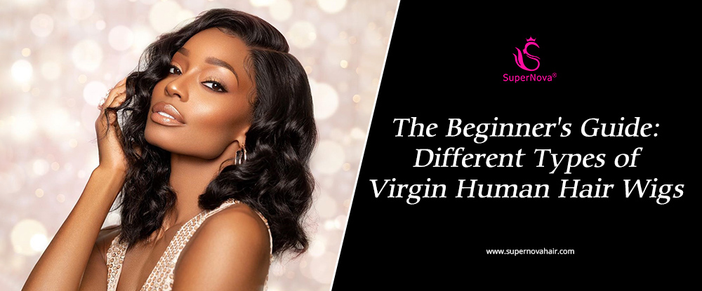 The Beginner's Guide: Different Types of Virgin Human Hair Wigs