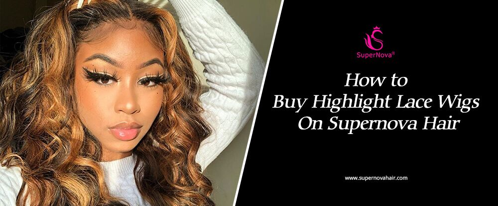 How to buy highlight lace wigs on supernova hair