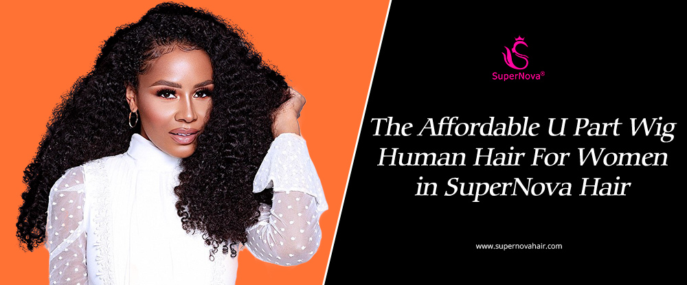 The Affordable U Part Wig Human Hair For Women in SuperNova Hair