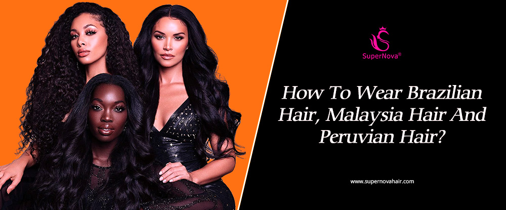 How To Wear Brazilian Hair, Malaysia Hair And Peruvian Hair?