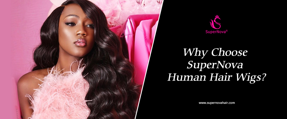 Why Choose SuperNova Human Hair Wigs?